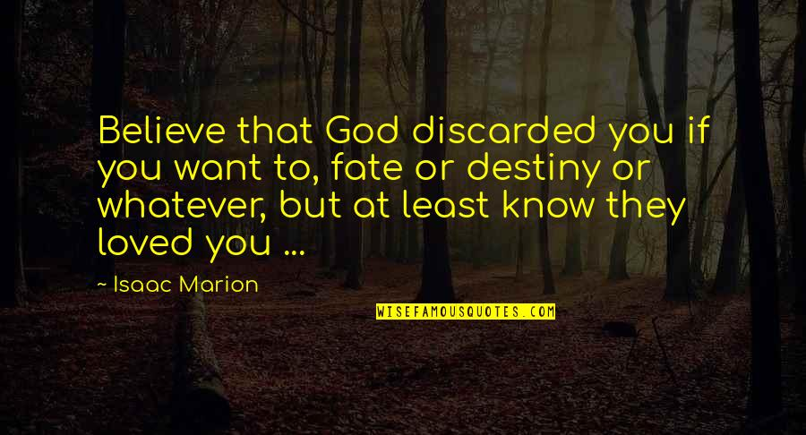 Destiny Fate Quotes By Isaac Marion: Believe that God discarded you if you want
