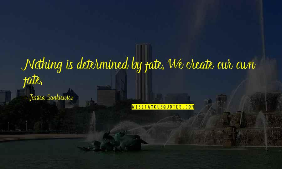 Destiny Fate Quotes By Jessica Sankiewicz: Nothing is determined by fate. We create our