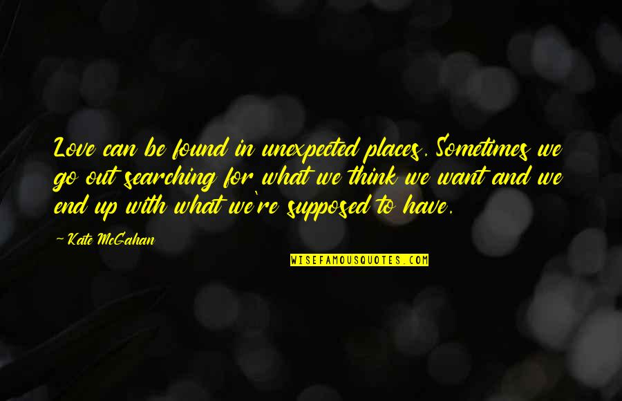 Destiny Fate Quotes By Kate McGahan: Love can be found in unexpected places. Sometimes
