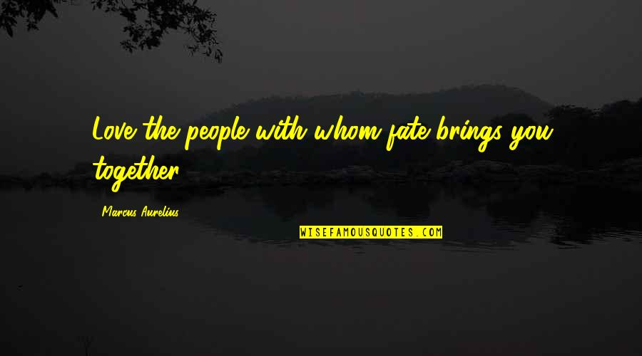 Destiny Fate Quotes By Marcus Aurelius: Love the people with whom fate brings you
