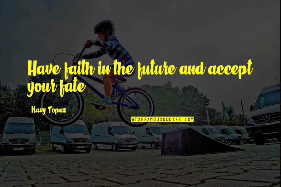 Destiny Fate Quotes By Navy Topaz: Have faith in the future and accept your