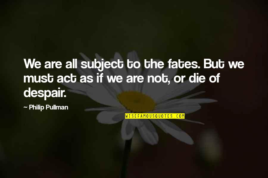 Destiny Fate Quotes By Philip Pullman: We are all subject to the fates. But