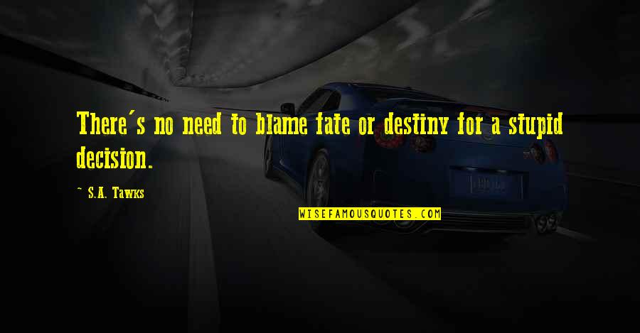Destiny Fate Quotes By S.A. Tawks: There's no need to blame fate or destiny