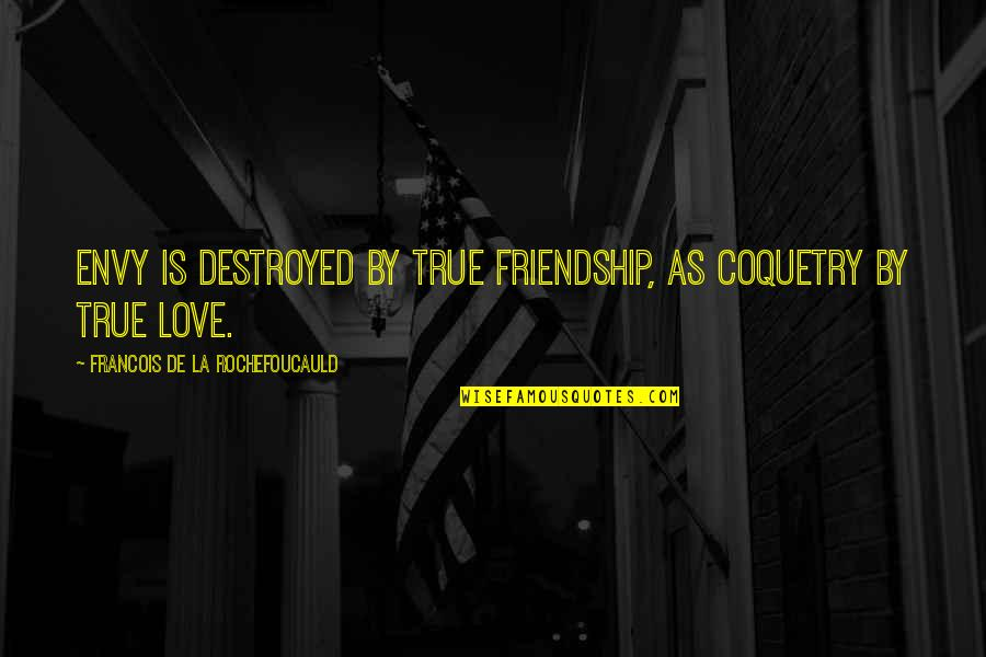 Destroyed Friendship Quotes By Francois De La Rochefoucauld: Envy is destroyed by true friendship, as coquetry