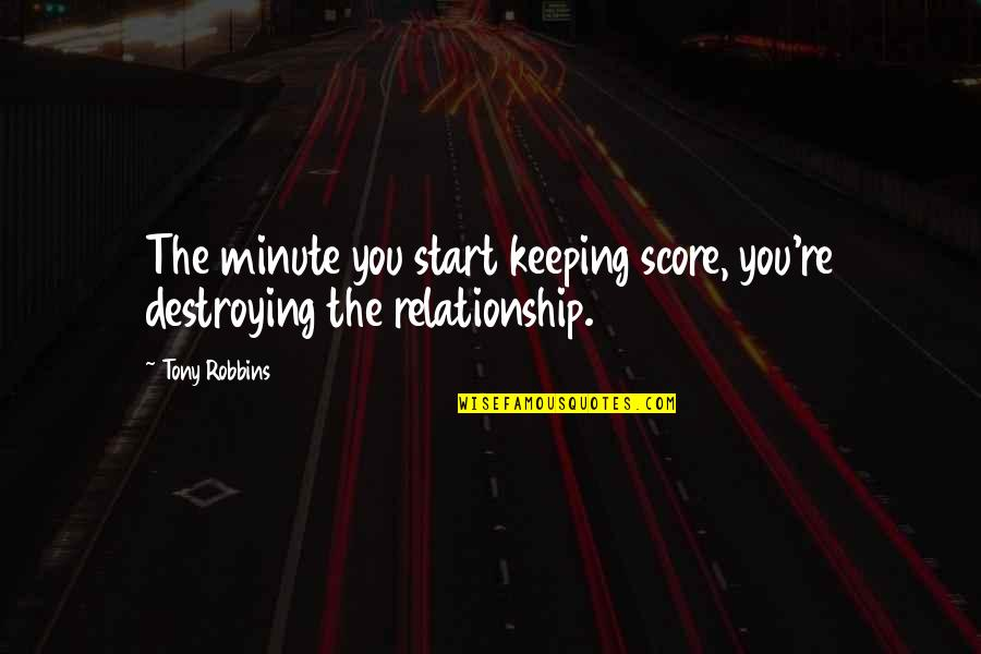 Destroying A Relationship Quotes By Tony Robbins: The minute you start keeping score, you're destroying