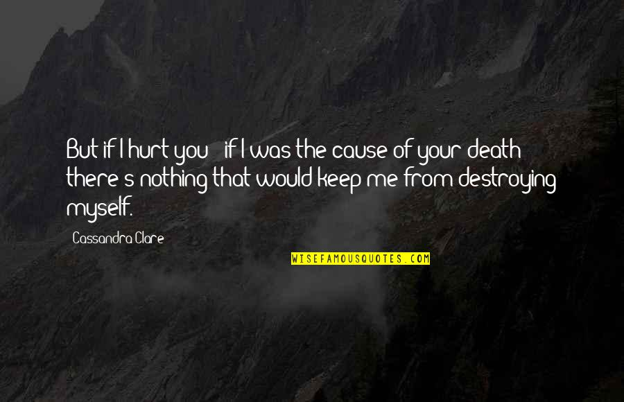 Destroying Me Quotes By Cassandra Clare: But if I hurt you - if I