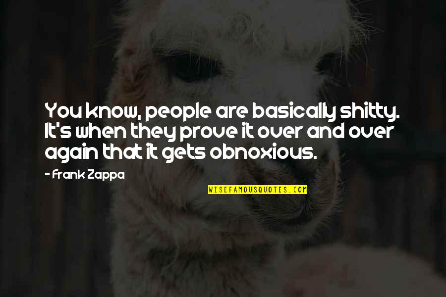 Destroying Me Quotes By Frank Zappa: You know, people are basically shitty. It's when