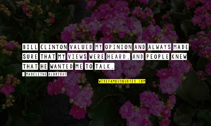 Destroying Me Quotes By Madeleine Albright: Bill Clinton valued my opinion and always made