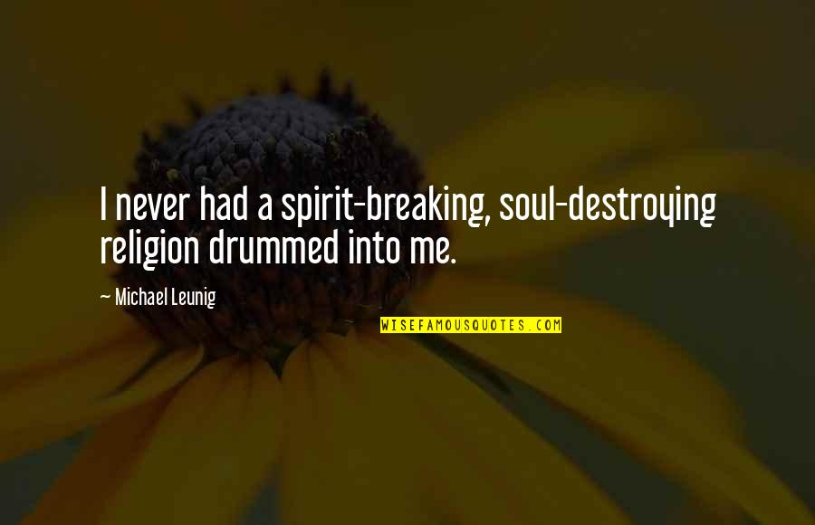 Destroying Me Quotes By Michael Leunig: I never had a spirit-breaking, soul-destroying religion drummed