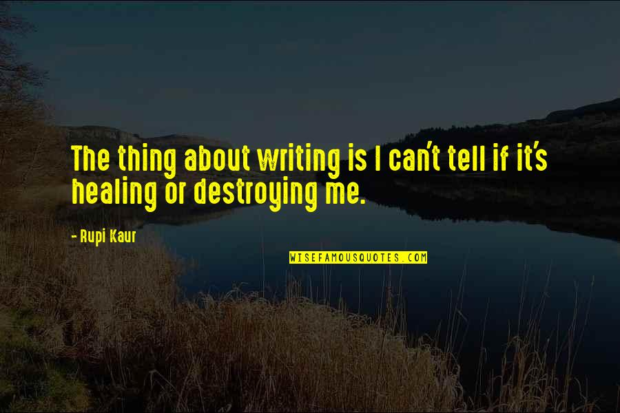 Destroying Me Quotes By Rupi Kaur: The thing about writing is I can't tell