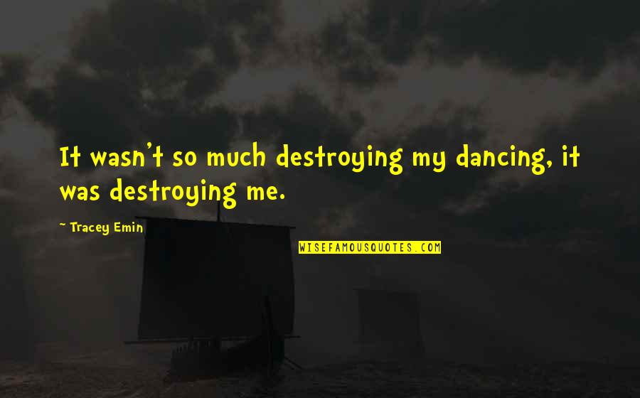 Destroying Me Quotes By Tracey Emin: It wasn't so much destroying my dancing, it