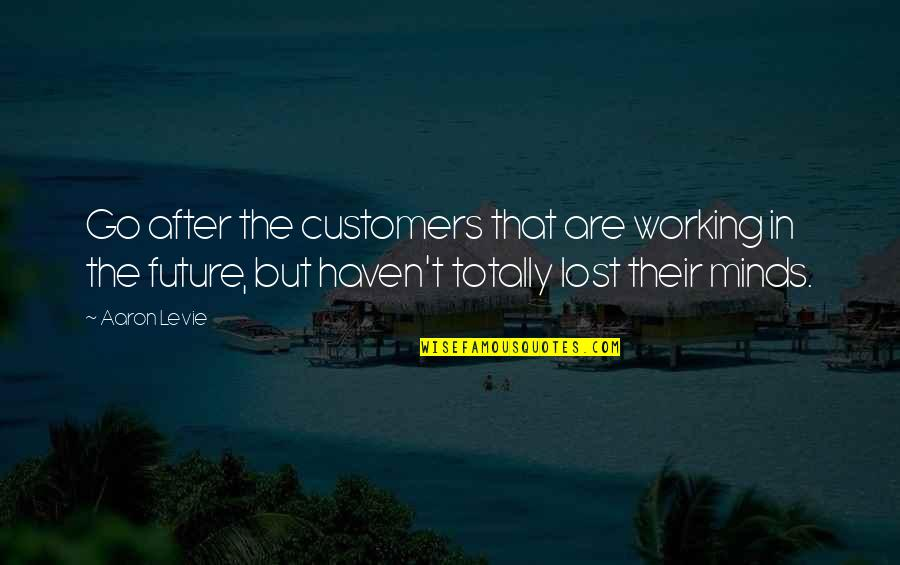 Destruction Of Mankind Quotes By Aaron Levie: Go after the customers that are working in