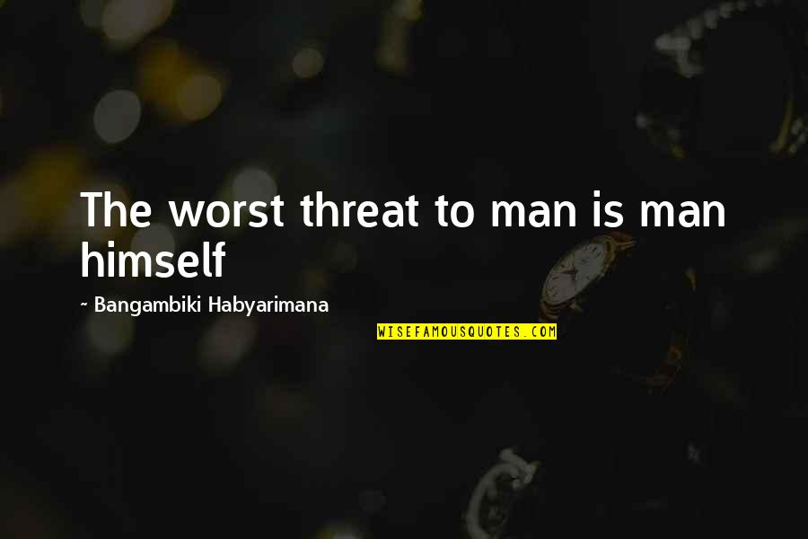 Destruction Of Mankind Quotes By Bangambiki Habyarimana: The worst threat to man is man himself