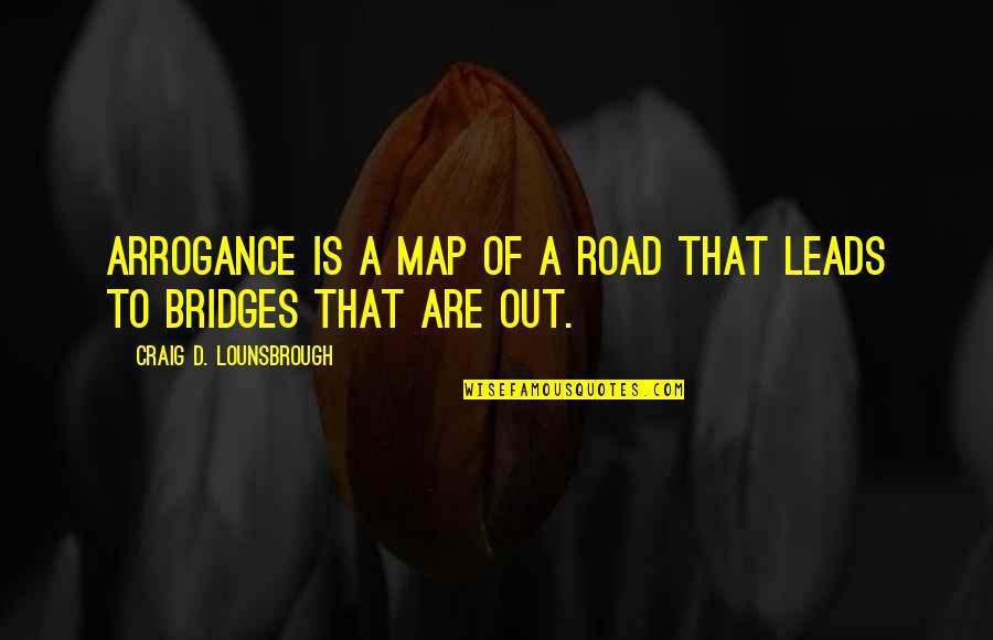 Destructive Pride Quotes By Craig D. Lounsbrough: Arrogance is a map of a road that
