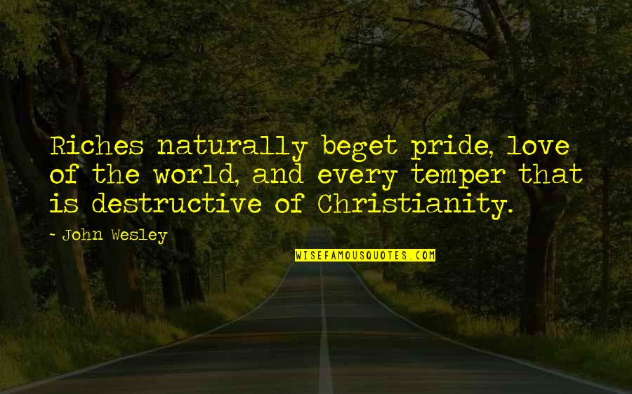 Destructive Pride Quotes By John Wesley: Riches naturally beget pride, love of the world,