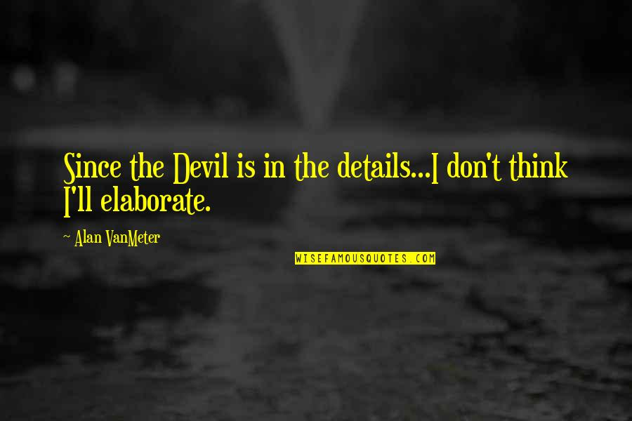Details Quotes And Quotes By Alan VanMeter: Since the Devil is in the details...I don't