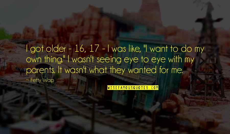Detente Cold War Quotes By Fetty Wap: I got older - 16, 17 - I