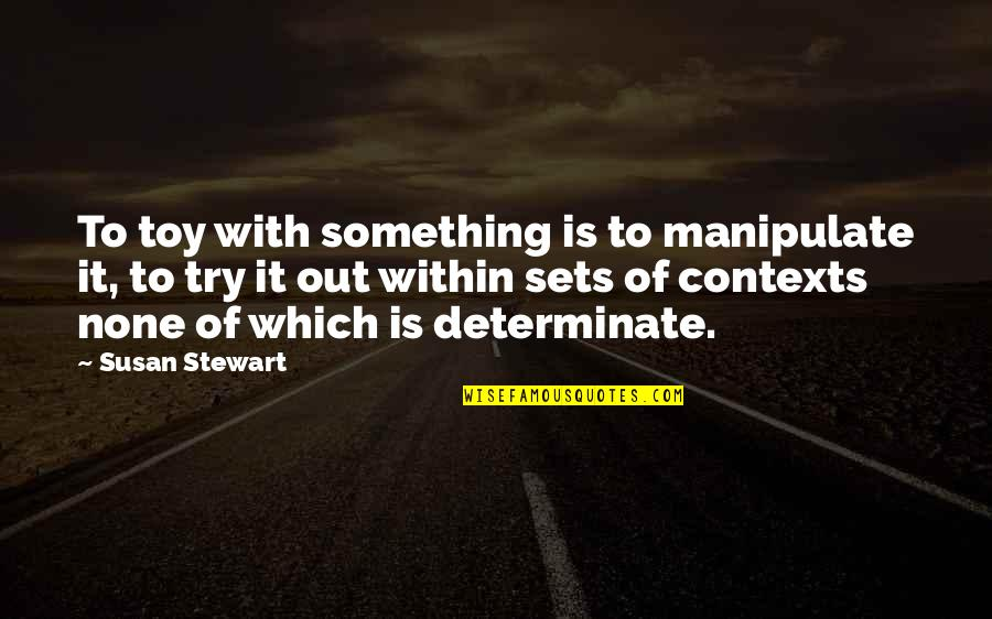 Determinate Quotes By Susan Stewart: To toy with something is to manipulate it,