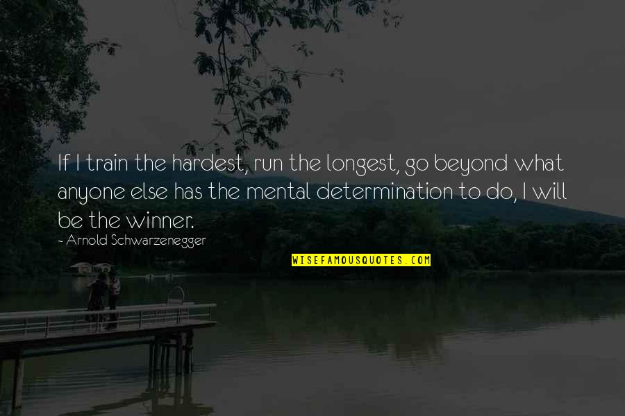Determination To Success Quotes By Arnold Schwarzenegger: If I train the hardest, run the longest,
