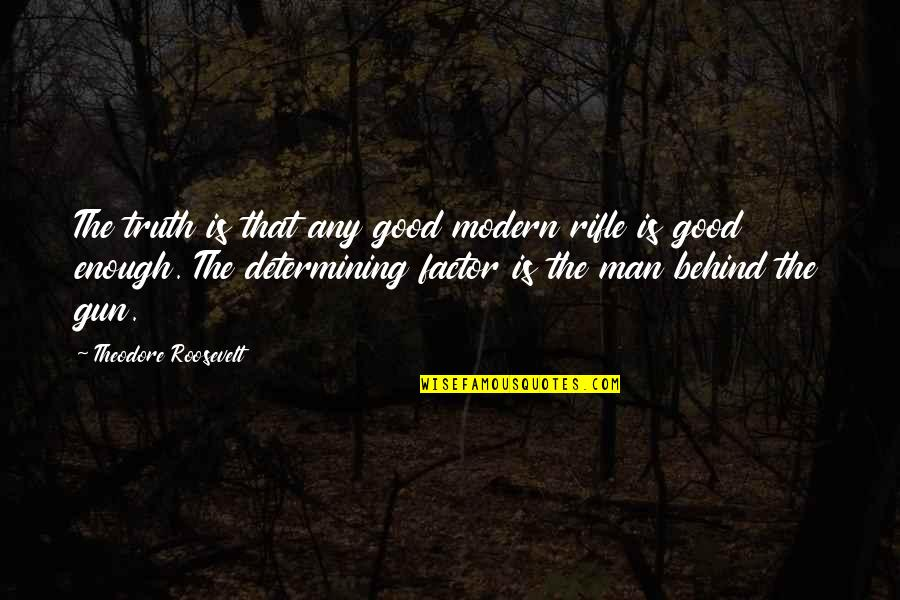 Determining Truth Quotes By Theodore Roosevelt: The truth is that any good modern rifle
