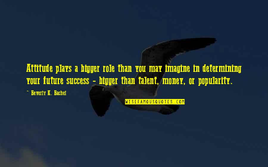 Determining Your Future Quotes By Beverly K. Bachel: Attitude plays a bigger role than you may
