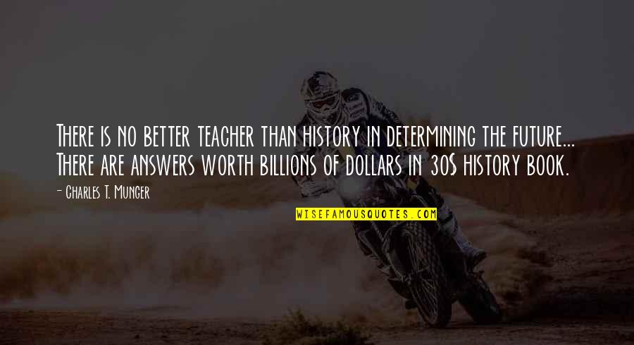 Determining Your Future Quotes By Charles T. Munger: There is no better teacher than history in