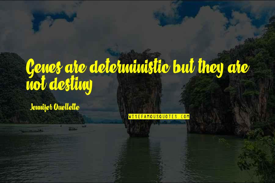 Deterministic Quotes By Jennifer Ouellette: Genes are deterministic but they are not destiny.
