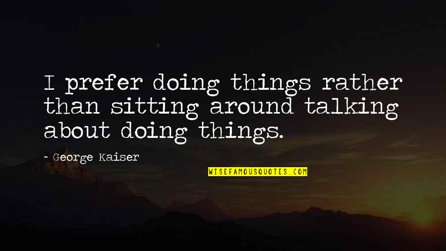 Deterret Quotes By George Kaiser: I prefer doing things rather than sitting around