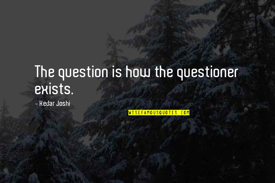 Deterritorialize Quotes By Kedar Joshi: The question is how the questioner exists.