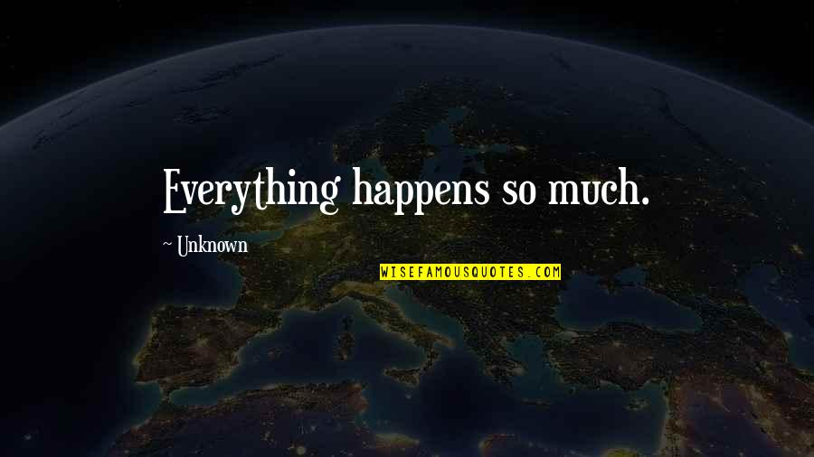 Deterritorialize Quotes By Unknown: Everything happens so much.