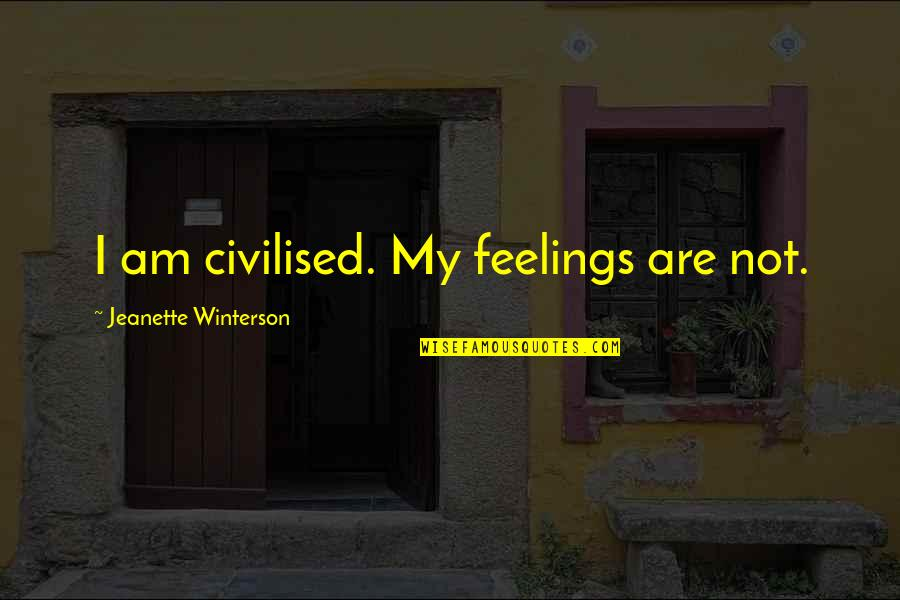 Detoxing Your Life Quotes By Jeanette Winterson: I am civilised. My feelings are not.