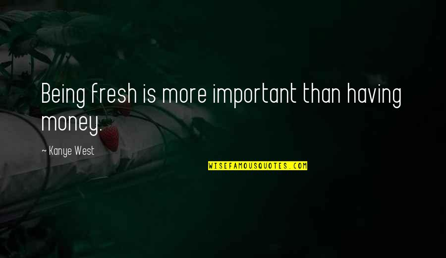 Detoxing Your Life Quotes By Kanye West: Being fresh is more important than having money.