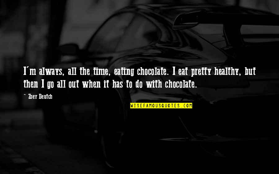 Deutch Quotes By Zoey Deutch: I'm always, all the time, eating chocolate. I