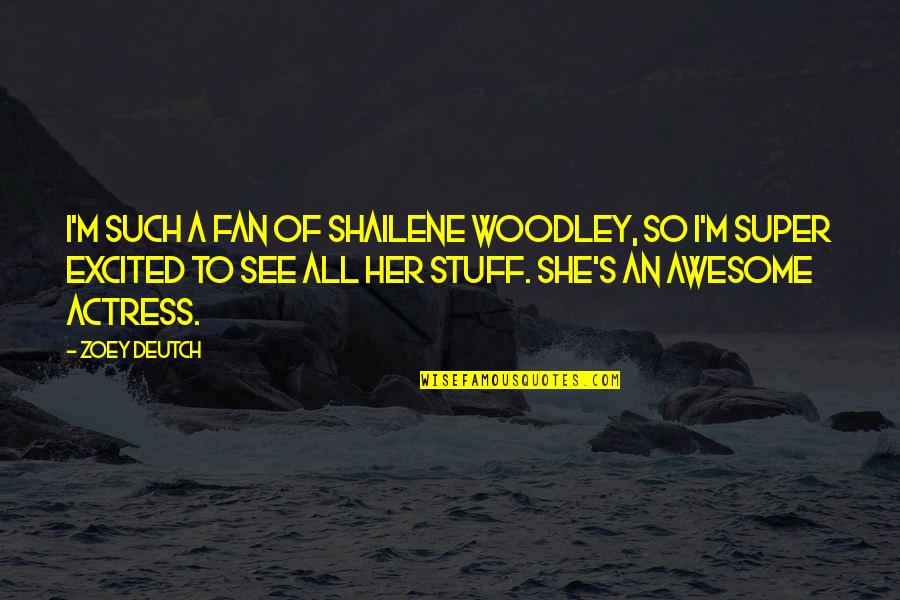 Deutch Quotes By Zoey Deutch: I'm such a fan of Shailene Woodley, so
