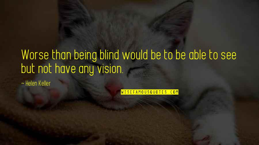 Deuteronomy Strength Quotes By Helen Keller: Worse than being blind would be to be