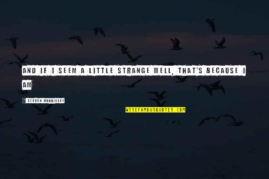 Deuteronomy Strength Quotes By Steven Morrissey: And if I seem a little strange Well,
