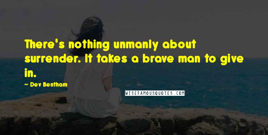 Dev Bentham quotes: There's nothing unmanly about surrender. It takes a brave man to give in.