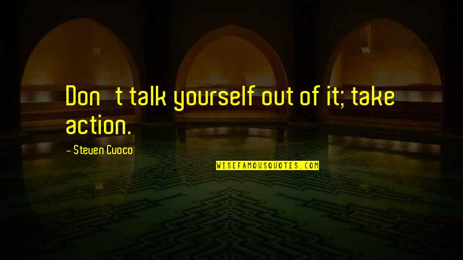 Devega Quotes By Steven Cuoco: Don't talk yourself out of it; take action.