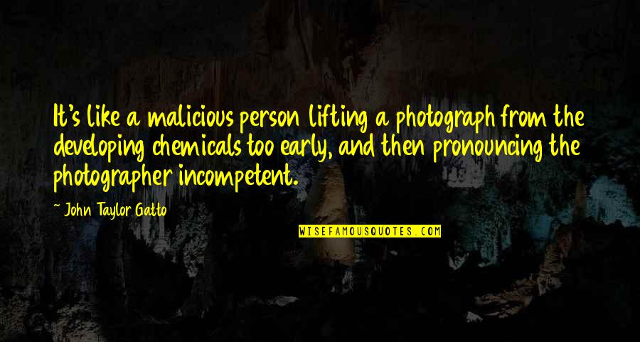 Developing As A Person Quotes By John Taylor Gatto: It's like a malicious person lifting a photograph