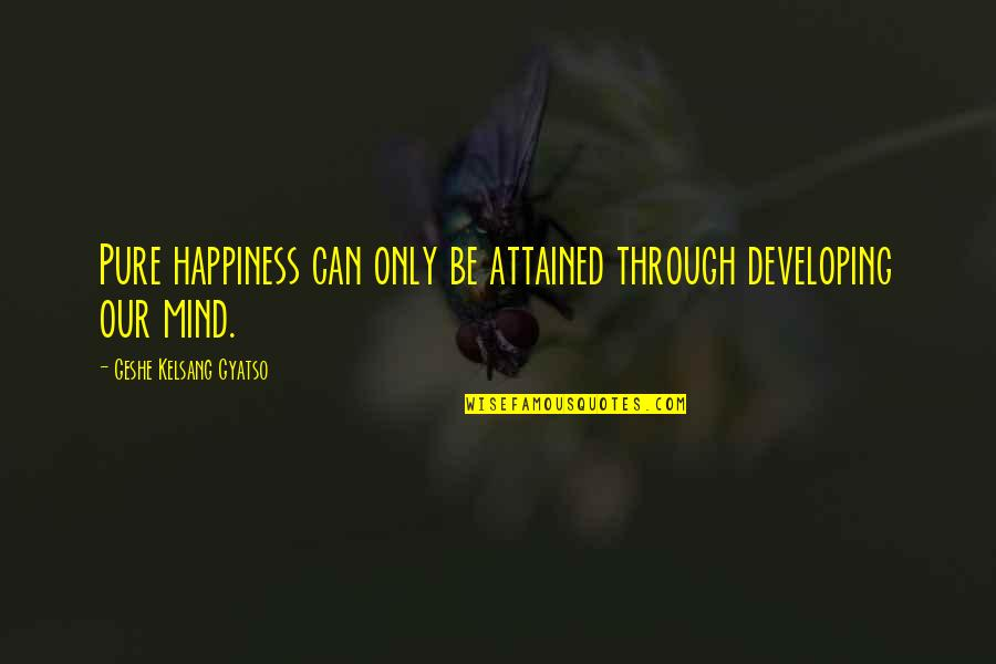 Developing Mind Quotes By Geshe Kelsang Gyatso: Pure happiness can only be attained through developing