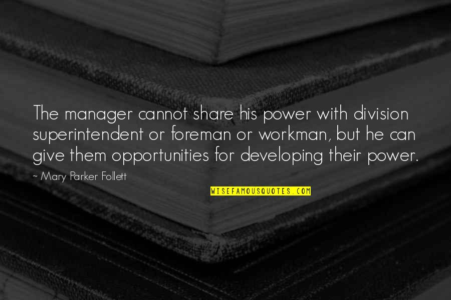 Developing Others Quotes By Mary Parker Follett: The manager cannot share his power with division