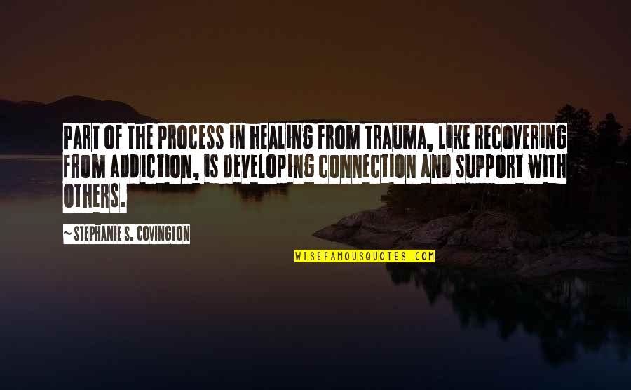 Developing Others Quotes By Stephanie S. Covington: Part of the process in healing from trauma,