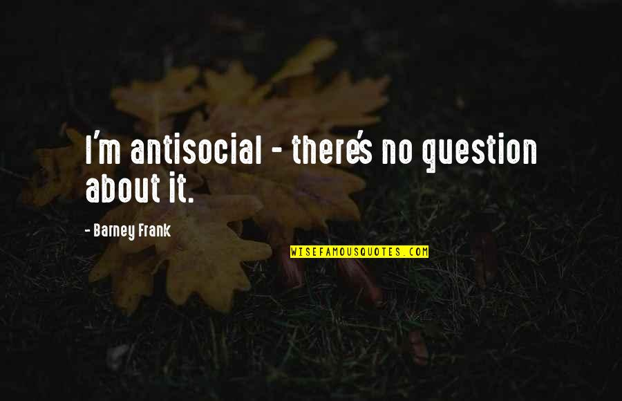 Developing Relationships Quotes By Barney Frank: I'm antisocial - there's no question about it.