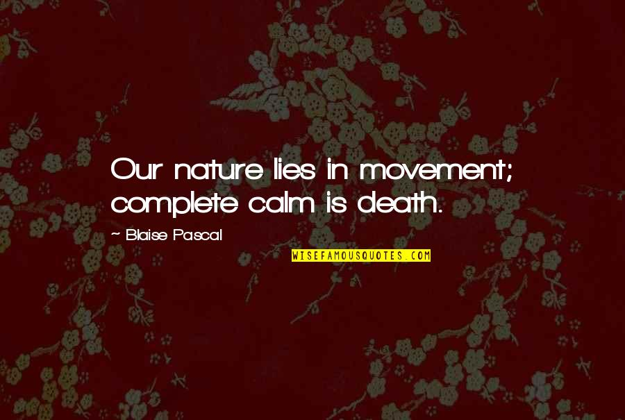 Developing Relationships Quotes By Blaise Pascal: Our nature lies in movement; complete calm is