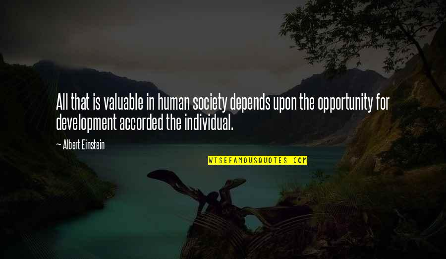 Development Of Society Quotes By Albert Einstein: All that is valuable in human society depends