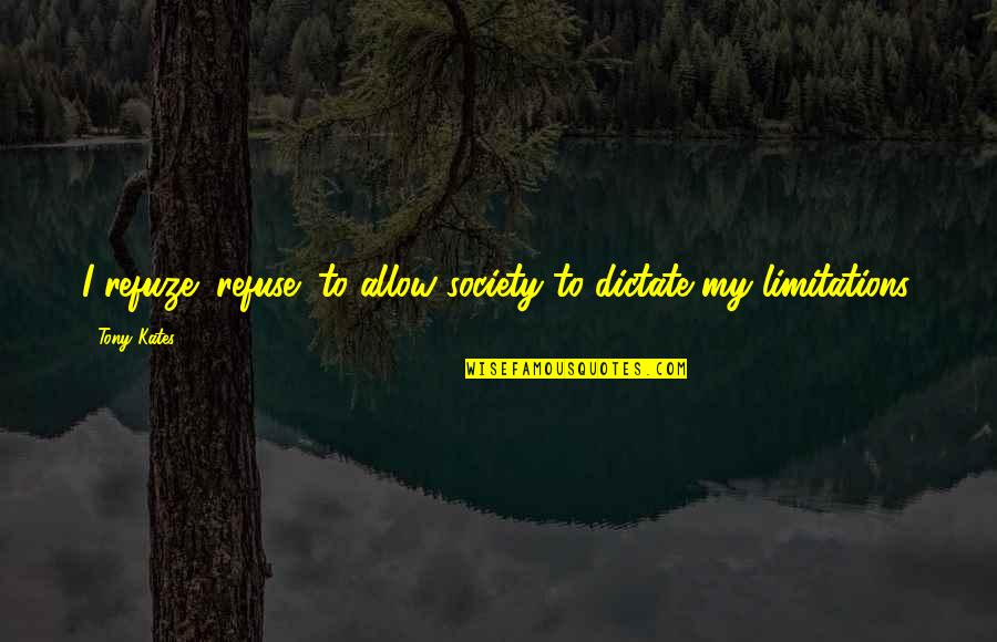 Development Of Society Quotes By Tony Kates: I refuze (refuse) to allow society to dictate
