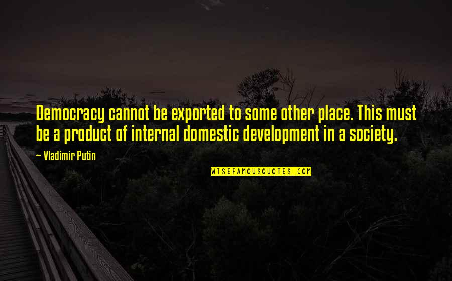 Development Of Society Quotes By Vladimir Putin: Democracy cannot be exported to some other place.