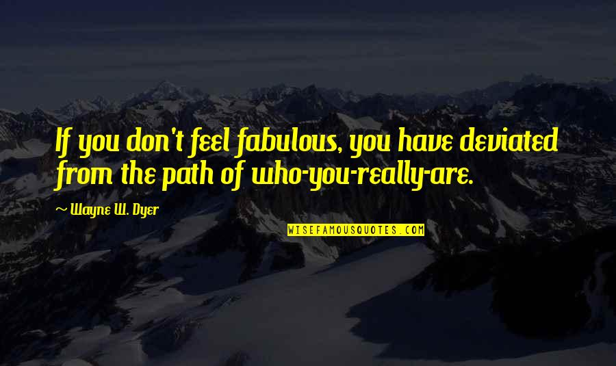 Deviated Quotes By Wayne W. Dyer: If you don't feel fabulous, you have deviated