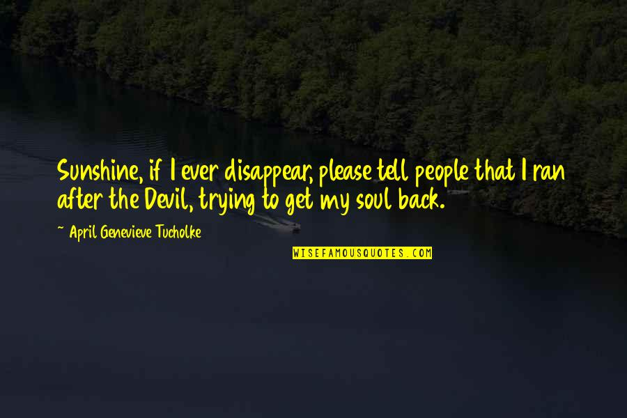 Devil Get Off My Back Quotes By April Genevieve Tucholke: Sunshine, if I ever disappear, please tell people