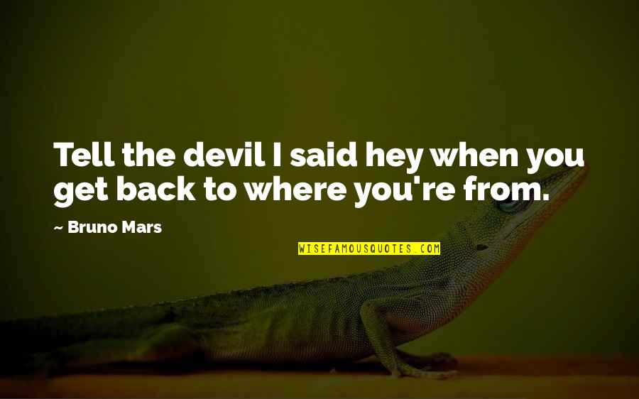 Devil Get Off My Back Quotes By Bruno Mars: Tell the devil I said hey when you